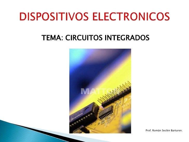 TEMA: CIRCUITOS INTEGRADOS <br />DISPOSITIVOS ELECTRONICOS<br />Prof. Román Seclén Barturen.<br />