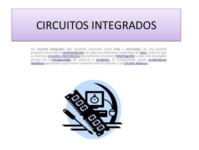 CIRCUITOS INTEGRADOS Un circuito integrado (CI), también conocido como chip o microchip, es una pastilla pequeña de materi...