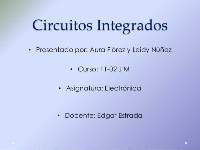 Circuitos Integrados • Presentado por: Aura Flórez y Leidy Núñez • Curso: 11-02 J.M  • Asignatura: Electrónica  • Docente:...