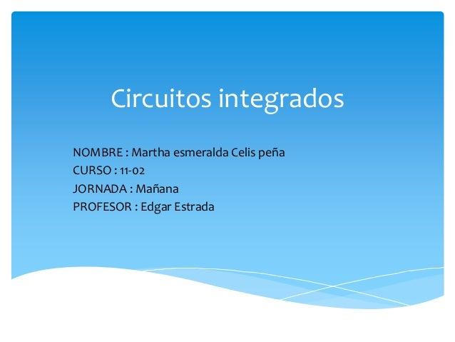 Circuitos integrados NOMBRE : Martha esmeralda Celis peña CURSO : 11-02 JORNADA : Mañana PROFESOR : Edgar Estrada