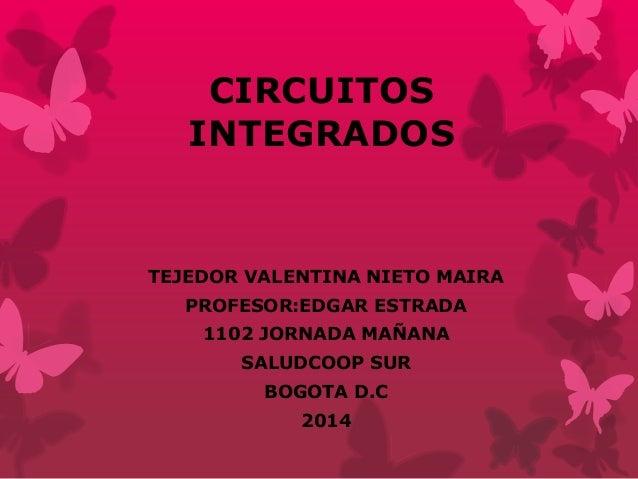 CIRCUITOS INTEGRADOS  TEJEDOR VALENTINA NIETO MAIRA PROFESOR:EDGAR ESTRADA 1102 JORNADA MAÑANA  SALUDCOOP SUR BOGOTA D.C 2...