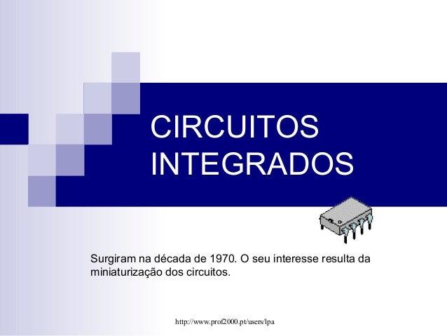 CIRCUITOS  INTEGRADOS  Surgiram na década de 1970. O seu interesse resulta da  miniaturização dos circuitos.  http://www.p...