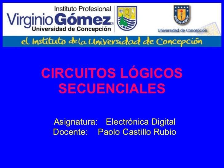 CIRCUITOS LÓGICOS SECUENCIALES Asignatura:   Electrónica Digital Docente: Paolo Castillo Rubio