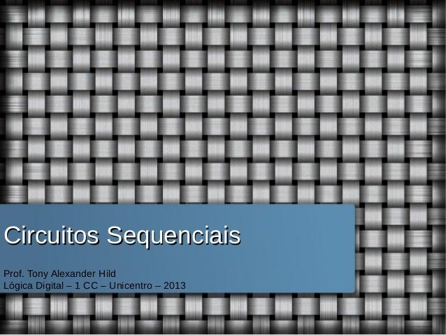 Circuitos Sequenciais Prof. Tony Alexander Hild Lógica Digital – 1 CC – Unicentro – 2013