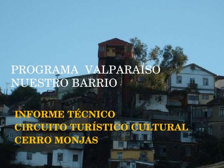INFORME TÉCNICO  CIRCUITO TURÍSTICO CULTURAL CERRO MONJAS PROGRAMA VALPARAÍSO NUESTRO BARRIO PROGRAMA  VALPARAÍSO NUESTRO ...