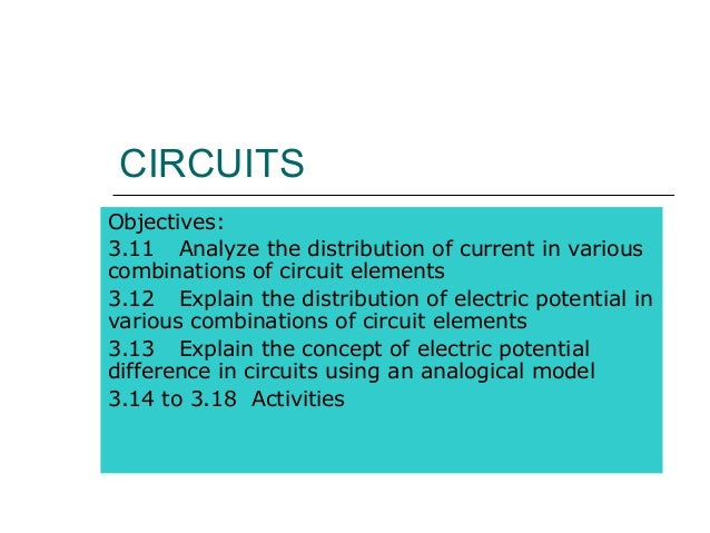 CIRCUITS Objectives: 3.11 Analyze the distribution of current in various combinations of circuit elements 3.12 Explain the...