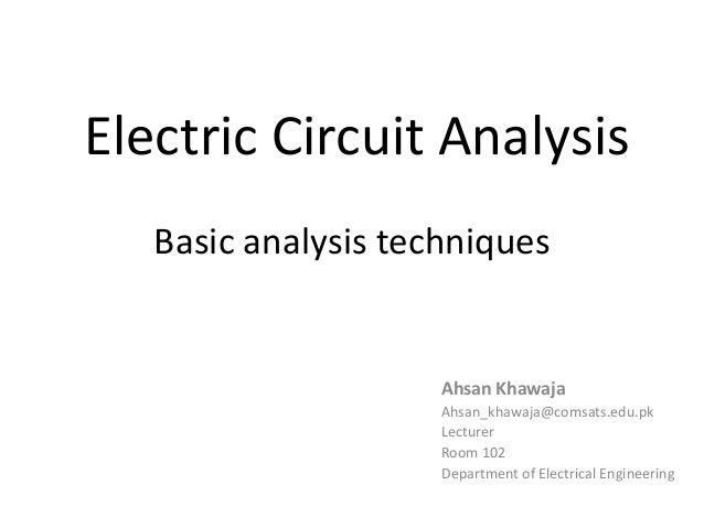 Electric Circuit Analysis Basic analysis techniques Ahsan Khawaja Ahsan_khawaja@comsats.edu.pk Lecturer Room 102 Departmen...