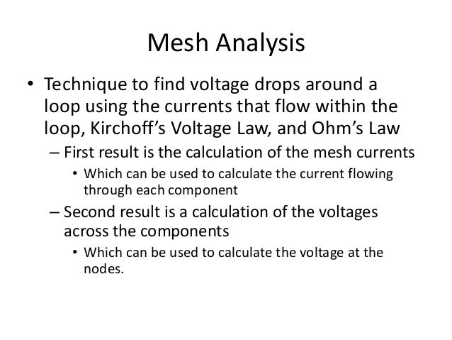 Mesh Analysis • Technique to find voltage drops around a loop using the currents that flow within the loop, Kirchoff's Vol...