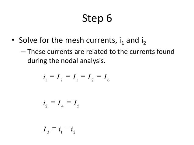 Step 6 • Solve for the mesh currents, i1 and i2 – These currents are related to the currents found during the nodal analys...