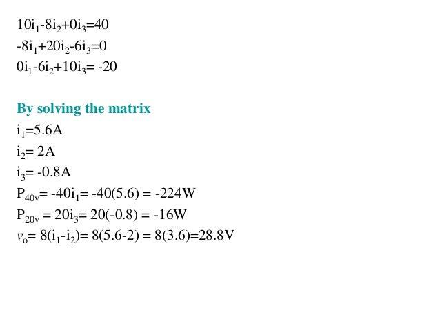 10i1-8i2+0i3=40 -8i1+20i2-6i3=0 0i1-6i2+10i3= -20 By solving the matrix i1=5.6A i2= 2A i3= -0.8A P40v= -40i1= -40(5.6) = -...