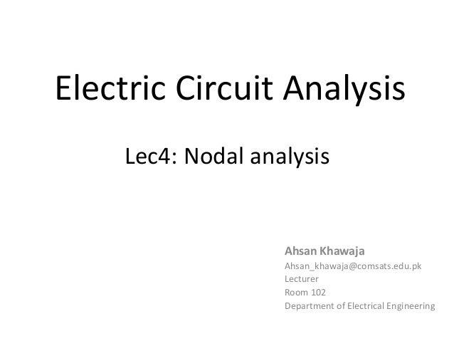 Electric Circuit Analysis Lec4: Nodal analysis Ahsan Khawaja Ahsan_khawaja@comsats.edu.pk Lecturer Room 102 Department of ...