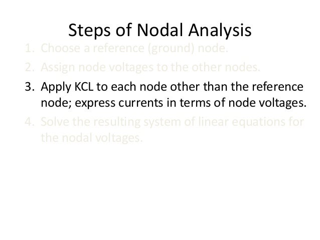 Steps of Nodal Analysis 1. Choose a reference (ground) node. 2. Assign node voltages to the other nodes. 3. Apply KCL to e...