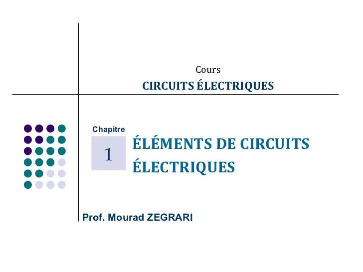 Cours CIRCUITS ÉLECTRIQUES ÉLÉMENTS DE CIRCUITS  ÉLECTRIQUES Prof. Mourad ZEGRARI Chapitre 1
