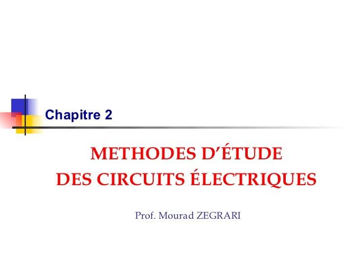 Chapitre 2 METHODES D' É TUDE DES CIRCUITS  É LECTRIQUES Prof. Mourad ZEGRARI