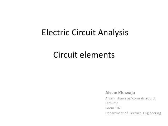Electric Circuit Analysis Circuit elements Ahsan Khawaja Ahsan_khawaja@comsats.edu.pk Lecturer Room 102 Department of Elec...