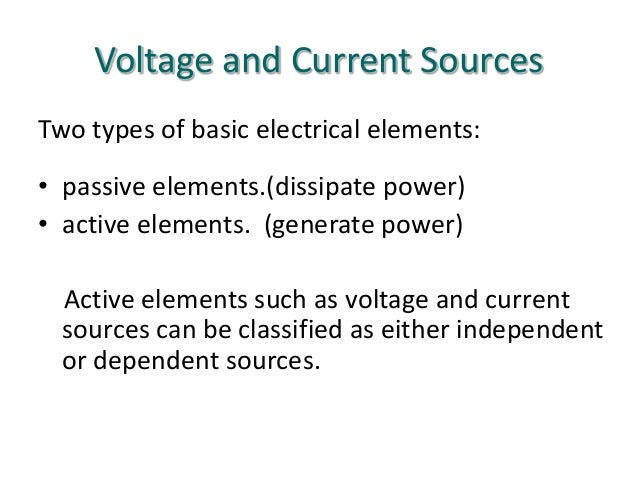 Voltage and Current Sources Two types of basic electrical elements: • passive elements.(dissipate power) • active elements...