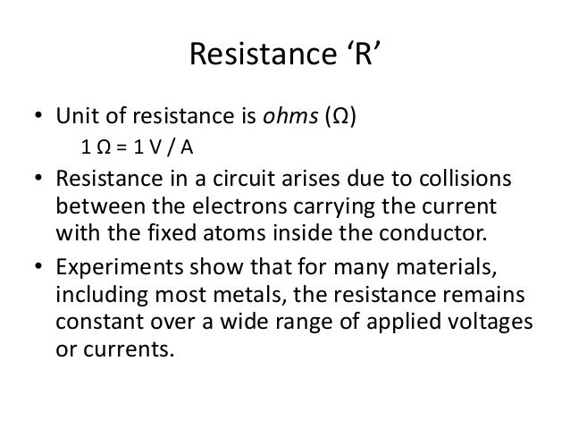 Resistance 'R' • Unit of resistance is ohms (Ω) 1 Ω = 1 V / A • Resistance in a circuit arises due to collisions between t...