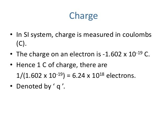 Charge • In SI system, charge is measured in coulombs (C). • The charge on an electron is -1.602 x 10-19 C. • Hence 1 C of...