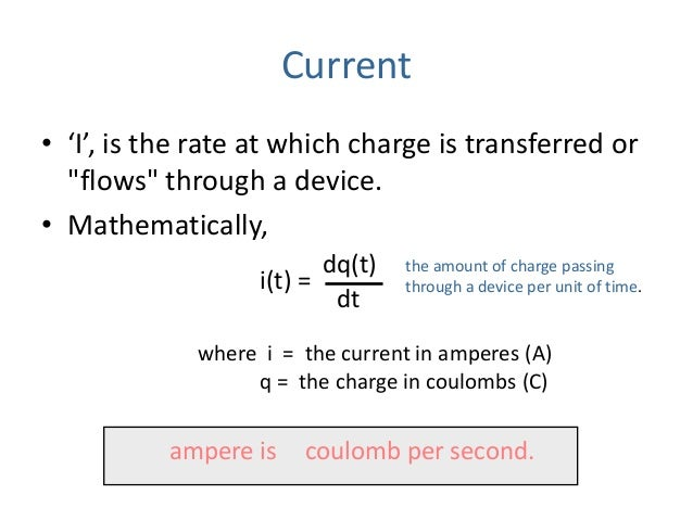 """Current • 'I', is the rate at which charge is transferred or """"flows"""" through a device. • Mathematically, dq(t) dt i(t) = w..."""