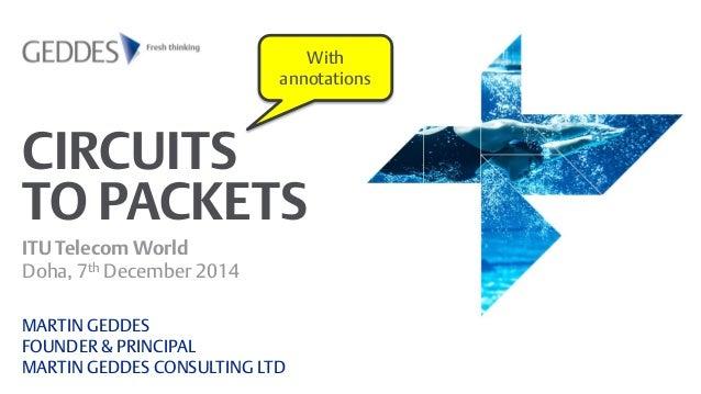 CIRCUITS TO PACKETS  ITU Telecom World Doha, 7th December 2014  MARTIN GEDDES FOUNDER & PRINCIPAL MARTIN GEDDES CONSULTING...
