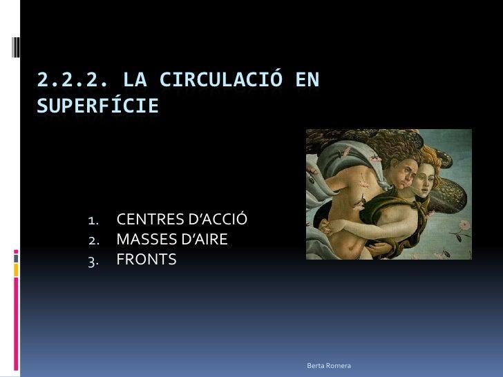 2.2.2. LA CIRCULACIÓ EN SUPERFÍCIE<br />CENTRES D'ACCIÓ <br />MASSES D'AIRE <br />FRONTS<br />Berta Romera<br />