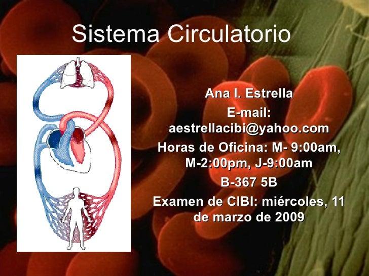 Sistema Circulatorio Ana I. Estrella E-mail: aestrellacibi@yahoo.com Horas de Oficina: M- 9:00am, M-2:00pm, J-9:00am B-367...