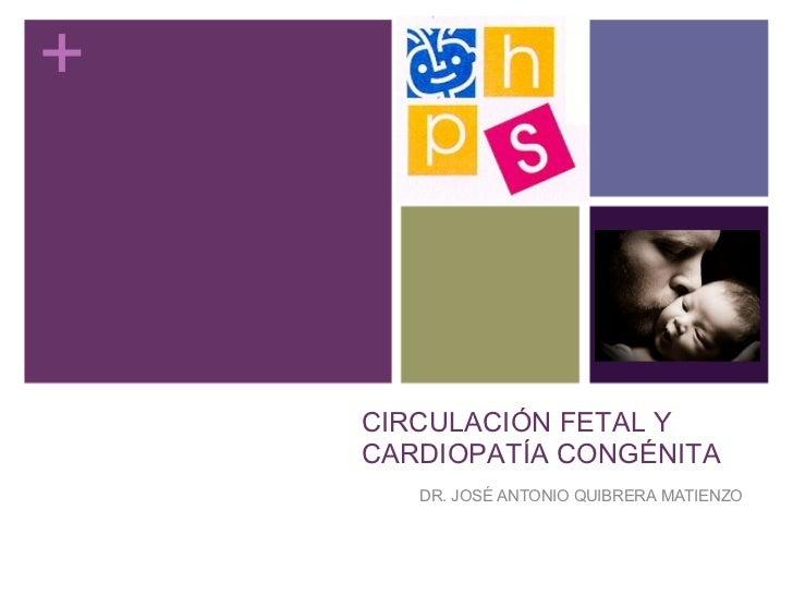 CIRCULACIÓN FETAL Y CARDIOPATÍA CONGÉNITA DR. JOSÉ ANTONIO QUIBRERA MATIENZO