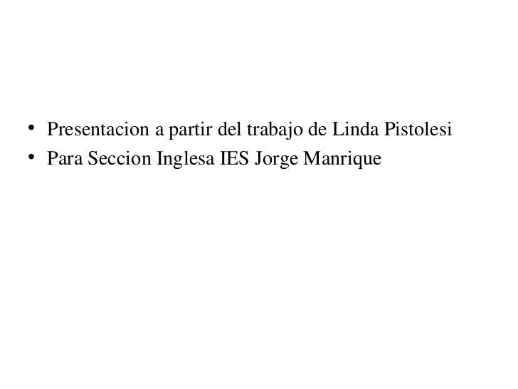 <ul><li>Presentacion a partir del trabajo de Linda Pistolesi  </li></ul><ul><li>Para Seccion Inglesa IES Jorge Manrique </...