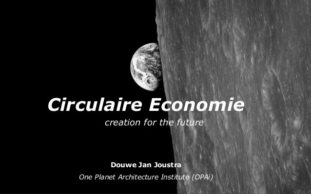Circulaire Economie Douwe Jan Joustra One Planet Architecture Institute (OPAi) creation for the future