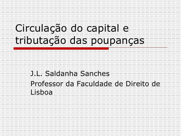 Circulação do capital e tributação das poupanças J.L. Saldanha Sanches  Professor da Faculdade de Direito de Lisboa