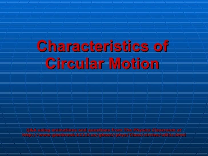 Characteristics of Circular Motion <ul><li>Q&A using animations and questions from  The Physics Classroom at </li></ul><ul...