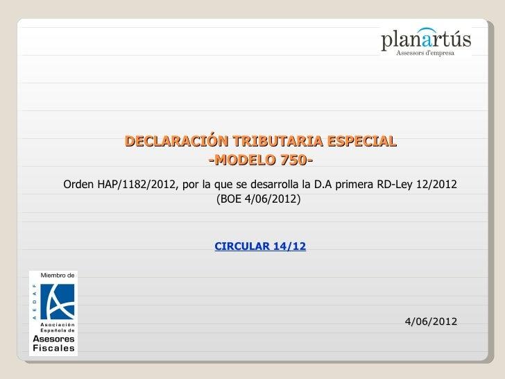 DECLARACIÓN TRIBUTARIA ESPECIAL                    -MODELO 750-Orden HAP/1182/2012, por la que se desarrolla la D.A primer...