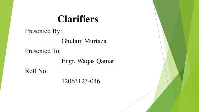 Clarifiers Presented By: Ghulam Murtaza Presented To: Engr. Waqas Qamar Roll No: 12063123-046