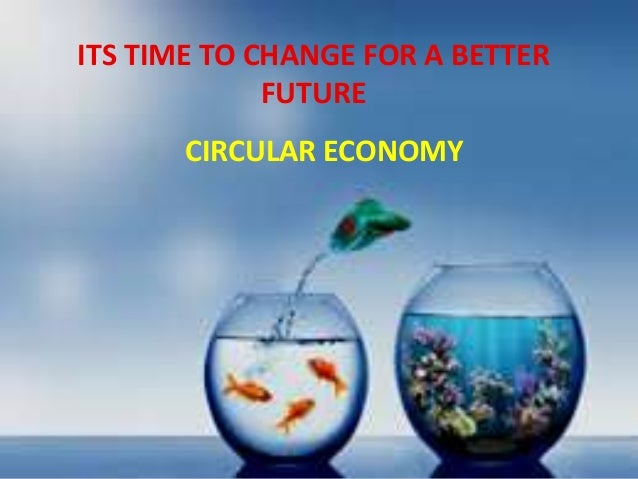 ITS TIME TO CHANGE FOR A BETTER FUTURE CIRCULAR ECONOMY