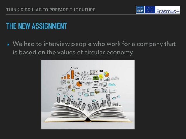 THINK CIRCULAR TO PREPARE THE FUTURE THE NEW ASSIGNMENT ▸ We had to interview people who work for a company that is based ...