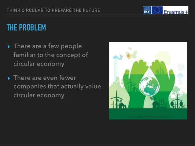 THINK CIRCULAR TO PREPARE THE FUTURE THE PROBLEM ▸ There are a few people familiar to the concept of circular economy ▸ Th...