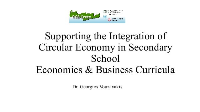 Supporting the Integration of Circular Economy in Secondary School Economics & Business Curricula Dr. Georgios Vouzaxakis