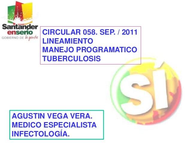 AGUSTIN VEGA VERA. MEDICO ESPECIALISTA INFECTOLOGÍA. CIRCULAR 058. SEP. / 2011 LINEAMIENTO MANEJO PROGRAMATICO TUBERCULOSIS