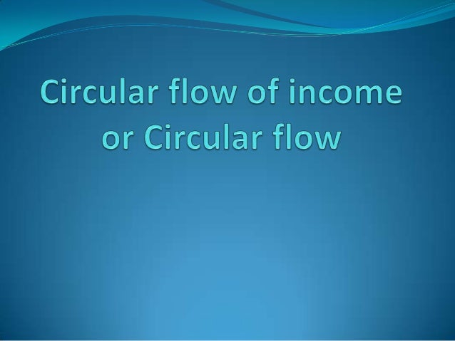 Circular flow of income or circular flow                   Refers to a simple economic model which                   desc...