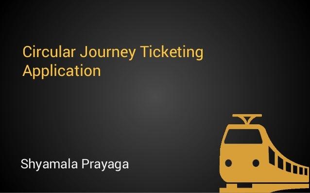 Circular Journey Ticketing Application  Shyamala Prayaga