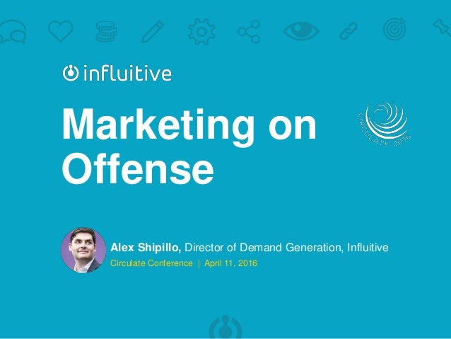 | @alexshipillo Marketing on Offense Alex Shipillo, Director of Demand Generation, Influitive Circulate Conference | April...
