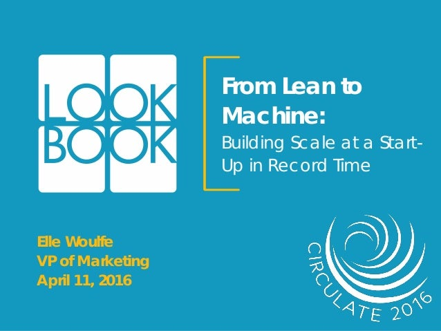 From Lean to Machine: Building Scale at a Start- Up in Record Time Elle Woulfe VP of Marketing April 11, 2016