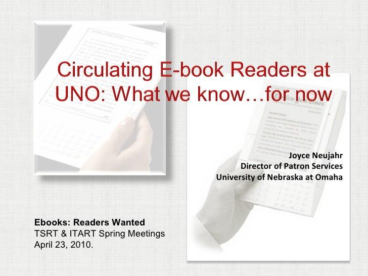 Joyce Neujahr Director of Patron Services University of Nebraska at Omaha Ebooks: Readers Wanted TSRT & ITART Spring Meeti...