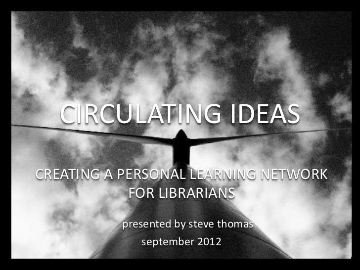 CIRCULATING IDEASCREATING A PERSONAL LEARNING NETWORK            FOR LIBRARIANS          presented by steve thomas        ...
