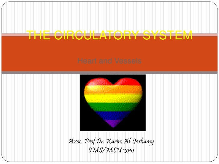 THE CIRCULATORY SYSTEM         Heart and Vessels          Assoc. Prof Dr. Karim Al-Jashamy              IMS/MSU 2010