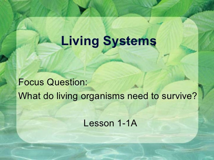 Living Systems Focus Question:  What do living organisms need to survive? Lesson 1-1A