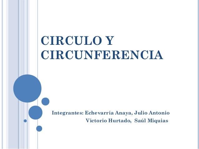 CIRCULO Y  CIRCUNFERENCIA  Integrantes: Echevarría Anaya, Julio Antonio  Victorio Hurtado, Saúl Miquias