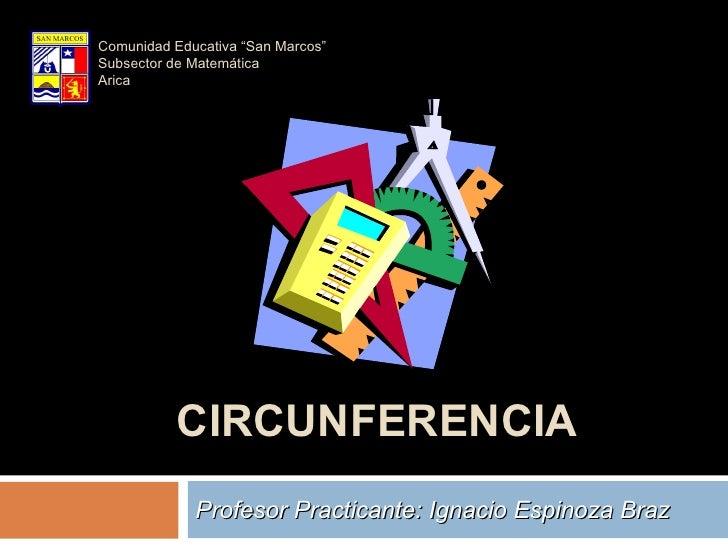 """Profesor Practicante: Ignacio Espinoza Braz Comunidad Educativa """"San Marcos"""" Subsector de Matemática Arica CIRCUNFERENCIA"""