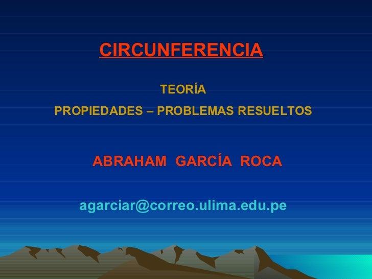 ABRAHAM  GARCÍA  ROCA [email_address] CIRCUNFERENCIA TEORÍA PROPIEDADES – PROBLEMAS RESUELTOS