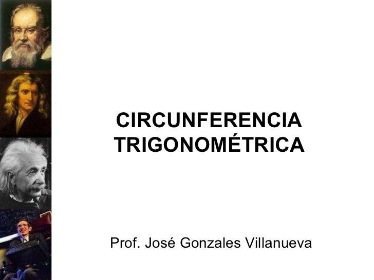 CIRCUNFERENCIA TRIGONOMÉTRICA Prof. José Gonzales Villanueva